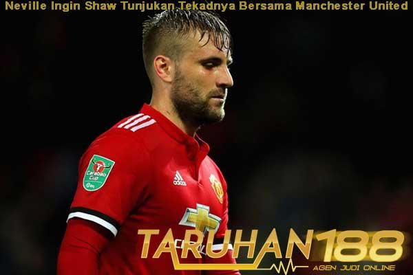 Neville Ingin Shaw Tunjukan Tekadnya Bersama Manchester United